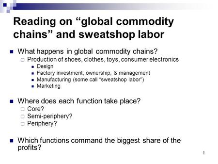 "1 Reading on ""global commodity chains"" and sweatshop labor What happens in global commodity chains?  Production of shoes, clothes, toys, consumer electronics."