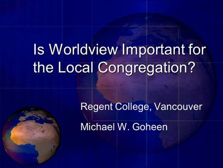 Is Worldview Important for the Local Congregation? Regent College, Vancouver Michael W. Goheen.