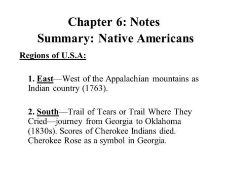 Chapter 6: Notes Summary: Native Americans Regions of U.S.A: 1. East—West of the Appalachian mountains as Indian country (1763). 2. South—Trail of Tears.