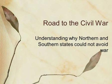 Road to the Civil War Understanding why Northern and Southern states could not avoid war.