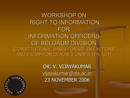 WORKSHOP ON RIGHT TO INFORMATION FOR INFORMATION OFFICERS <strong>OF</strong> BELGAUM DIVISION [CONSTITUTIONAL BASIS FOR RTI, DEFINITIONS AND EXEMPTION CLAUSES UNDER THE.