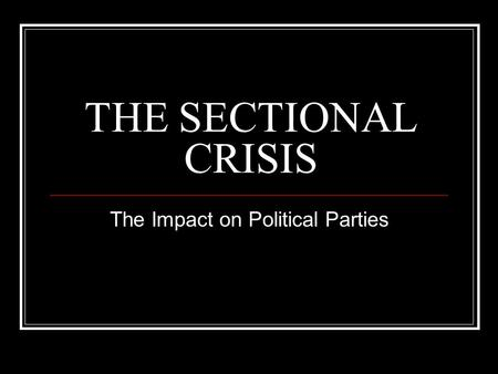THE SECTIONAL CRISIS The Impact on Political Parties.