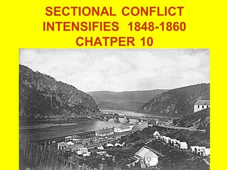 SECTIONAL CONFLICT INTENSIFIES 1848-1860 CHATPER 10.