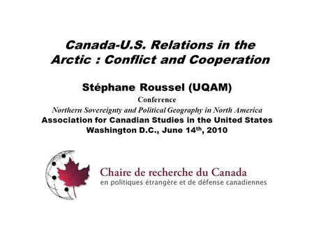 Canada-U.S. Relations in the Arctic : Conflict and Cooperation Stéphane Roussel (UQAM) Conference Northern Sovereignty and Political Geography in North.