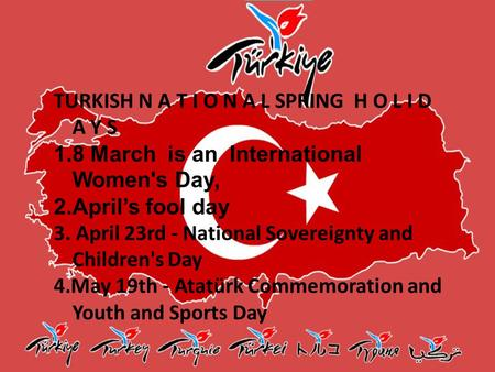 TURKISH N A T I O N A L SPRING H O L I D A Y S 1.8 March is an International Women's Day, 2.April's fool day 3. April 23rd - National Sovereignty and Children's.