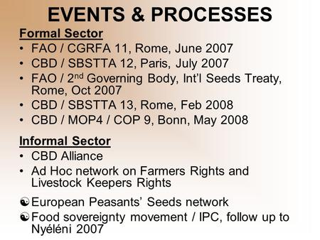 EVENTS & PROCESSES Formal Sector FAO / CGRFA 11, Rome, June 2007 CBD / SBSTTA 12, Paris, July 2007 FAO / 2 nd Governing Body, Int'l Seeds Treaty, Rome,
