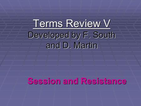 Terms Review V Developed by F. South and D. Martin Session and Resistance.