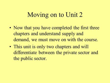 Moving on to Unit 2 Now that you have completed the first three chapters and understand supply and demand, we must move on with the course. This unit.