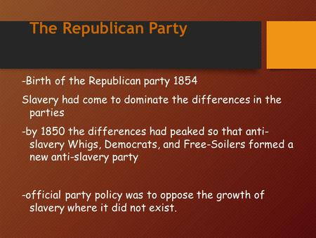 The Republican Party -Birth of the Republican party 1854 Slavery had come to dominate the differences in the parties -by 1850 the differences had peaked.