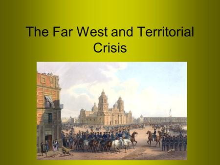 The Far West and Territorial Crisis. I. Geopolitics and the expansion of American power Oregon Texas Mexican- American War.