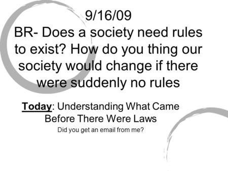 9/16/09 BR- Does a society need rules to exist? How do you thing our society would change if there were suddenly no rules Today: Understanding What Came.