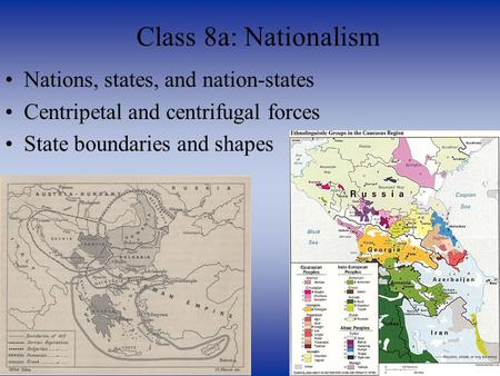 Nations, states, and nation-states Centripetal and centrifugal forces State boundaries and shapes Class 8a: Nationalism.