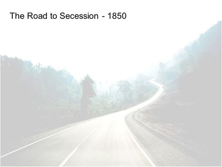 The Road to Secession - 1850. Would territory gained from Mexican-American War be free or slave? California requested admission as a free state South.