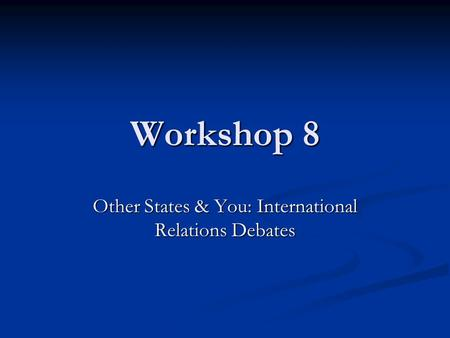 Workshop 8 Other States & You: International Relations Debates.
