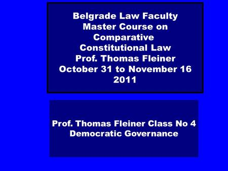 Prof. Thomas Fleiner Class No 4 Democratic Governance Belgrade Law Faculty Master Course on Comparative Constitutional Law Prof. Thomas Fleiner October.