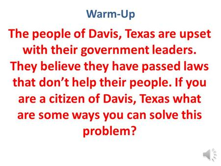 Warm-Up The people of Davis, Texas are upset with their government leaders. They believe they have passed laws that don't help their people. If you are.