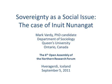 Sovereignty as a Social Issue: The case of Inuit Nunangat Mark Vardy, PhD candidate Department of Sociology Queen's University Ontario, Canada The 6 th.