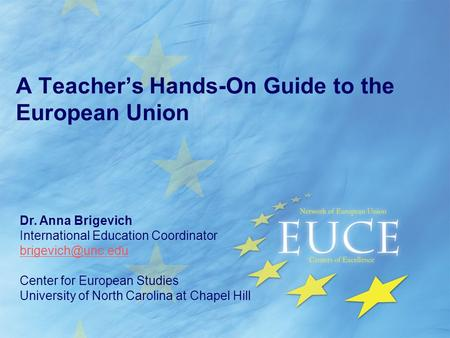 A Teacher's Hands-On Guide to the European Union Dr. Anna Brigevich International Education Coordinator Center for European Studies University.