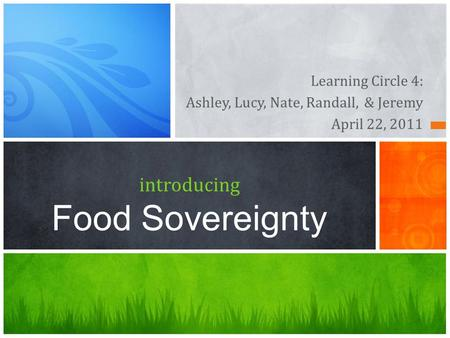 Learning Circle 4: Ashley, Lucy, Nate, Randall, & Jeremy April 22, 2011 introducing Food Sovereignty.