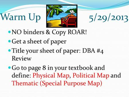 Warm Up 5/29/2013 NO binders & Copy ROAR! Get a sheet of paper Title your sheet of paper: DBA #4 Review Go to page 8 in your textbook and define: Physical.