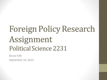 Foreign Policy Research Assignment Political Science 2231 Bruce Fyfe September 16, 2014.