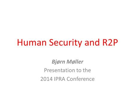 Human Security and R2P Bjørn Møller Presentation to the 2014 IPRA Conference.