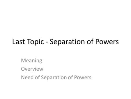 Last Topic - Separation of Powers Meaning Overview Need of Separation of Powers.