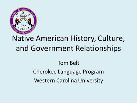 Native American History, Culture, and Government Relationships Tom Belt Cherokee Language Program Western Carolina University.