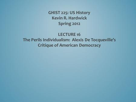 GHIST 225: US History Kevin R. Hardwick Spring 2012 LECTURE 16 The Perils Individualism: Alexis De Tocqueville's Critique of American Democracy.