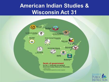 American Indian Studies & Wisconsin Act 31. What is Wisconsin Act 31? The 1989-1991 biennial budget bill addressed several educational needs and included.