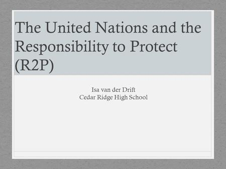 The United Nations and the Responsibility to Protect (R2P) Isa van der Drift Cedar Ridge High School.