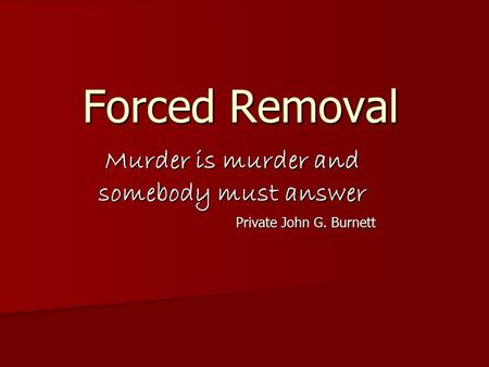 Murder is murder and somebody must answer Private John G. Burnett Forced Removal.