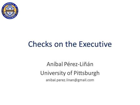 Checks on the Executive Aníbal Pérez-Liñán University of Pittsburgh