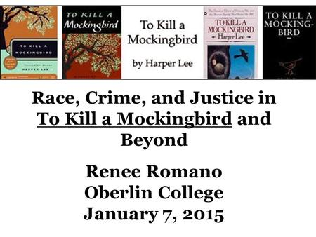 Race, Crime, and Justice in To Kill a Mockingbird and Beyond Renee Romano Oberlin College January 7, 2015.
