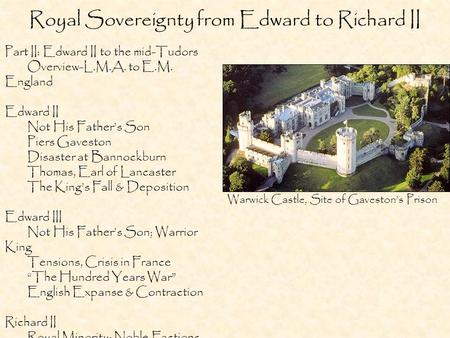 Royal Sovereignty from Edward to Richard II Part II: Edward II to the mid-Tudors Overview-L.M.A. to E.M. England Edward II Not His Father's Son Piers Gaveston.