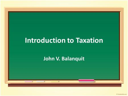 Introduction to Taxation John V. Balanquit. Objectives After the presentation, students should be able to: Identify the elements of a state Define and.