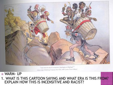  WARM- UP 1. WHAT IS THIS CARTOON SAYING AND WHAT ERA IS THIS FROM? EXPLAIN HOW THIS IS INCENSITIVE AND RACIST?