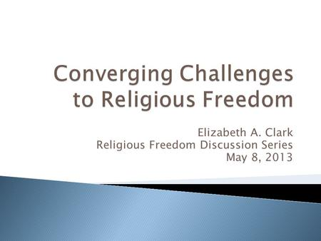 Elizabeth A. Clark Religious Freedom Discussion Series May 8, 2013.