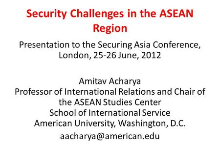 Security Challenges in the ASEAN Region Presentation to the Securing Asia Conference, London, 25-26 June, 2012 Amitav Acharya Professor of International.