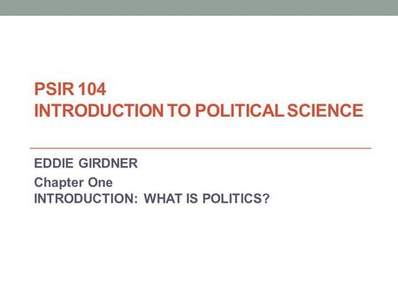 PSIR 104 INTRODUCTION TO POLITICAL SCIENCE EDDIE GIRDNER Chapter One INTRODUCTION: WHAT IS POLITICS?
