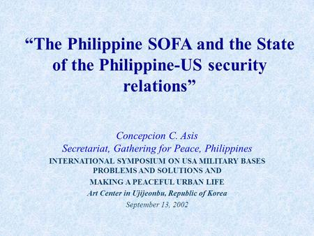 """The Philippine SOFA and the State of the Philippine-US security relations"" Concepcion C. Asis Secretariat, Gathering for Peace, Philippines INTERNATIONAL."