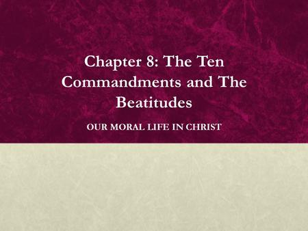 Chapter 8: The Ten Commandments and The Beatitudes OUR MORAL LIFE IN CHRIST.