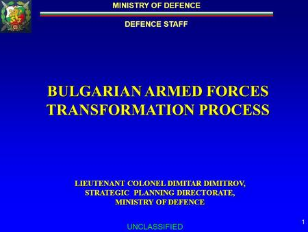MINISTRY OF DEFENCE DEFENCE STAFF UNCLASSIFIED 1 BULGARIAN ARMED FORCES TRANSFORMATION PROCESS LIEUTENANT COLONEL DIMITAR DIMITROV, STRATEGIC PLANNING.