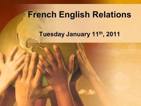 French English Relations Tuesday January 11 th, 2011.