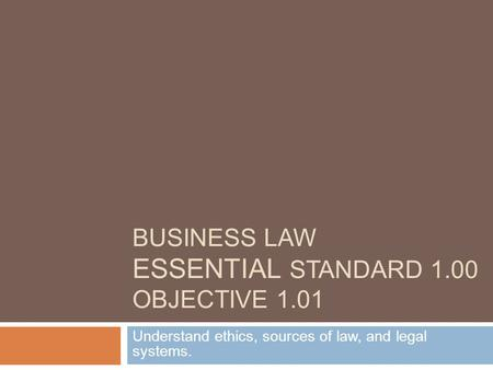 BUSINESS LAW ESSENTIAL STANDARD 1.00 OBJECTIVE 1.01 Understand ethics, sources of law, and legal systems.