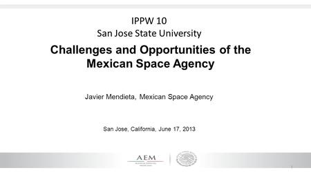 1 Challenges and Opportunities of the Mexican Space Agency Javier Mendieta, Mexican Space Agency San Jose, California, June 17, 2013 IPPW 10 San Jose State.