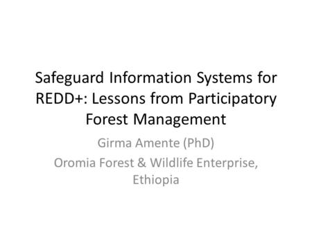 Safeguard Information Systems for REDD+: Lessons from Participatory Forest Management Girma Amente (PhD) Oromia Forest & Wildlife Enterprise, Ethiopia.