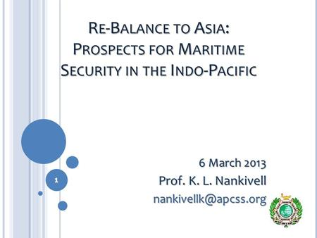 R E -B ALANCE TO A SIA : P ROSPECTS FOR M ARITIME S ECURITY IN THE I NDO -P ACIFIC 6 March 2013 Prof. K. L. Nankivell 1.