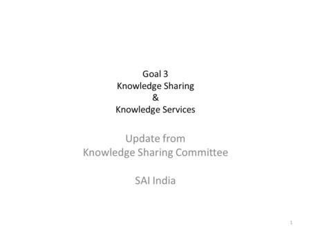 Goal 3 Knowledge Sharing & Knowledge Services Update from Knowledge Sharing Committee SAI India 1.