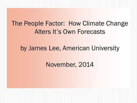 The People Factor: How Climate Change Alters It's Own Forecasts by James Lee, American University November, 2014.